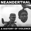 "NEANDERTHAL ""A History of Violence"" [one-sided 12"" LP, 2017]"
